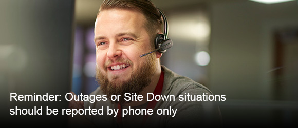 Reminder: Outages or Site Down situations should be reported by phone only